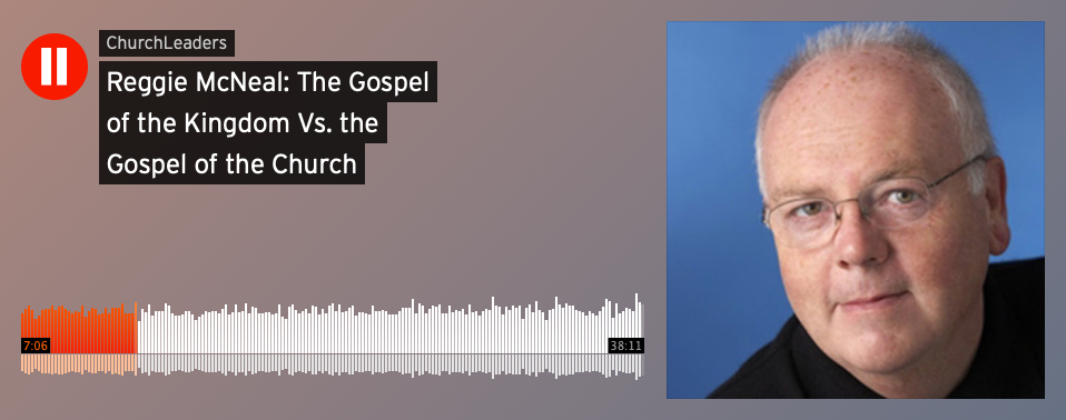 "ChurchLeaders Podcast - Featuring Reggie McNeal: ""The Gospel of the Kingdom vs. The Gospel of the Church"""